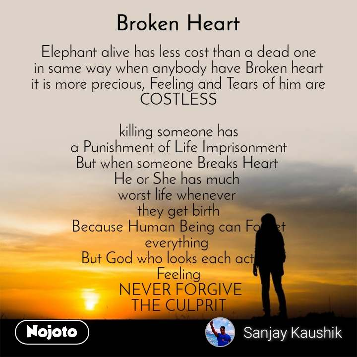 Broken heart Elephant alive has less cost than a dead one in same way when anybody have Broken heart it is more precious, Feeling and Tears of him are COSTLESS  killing someone has  a Punishment of Life Imprisonment  But when someone Breaks Heart  He or She has much  worst life whenever  they get birth Because Human Being can Forget everything  But God who looks each action  Feeling  NEVER FORGIVE THE CULPRIT