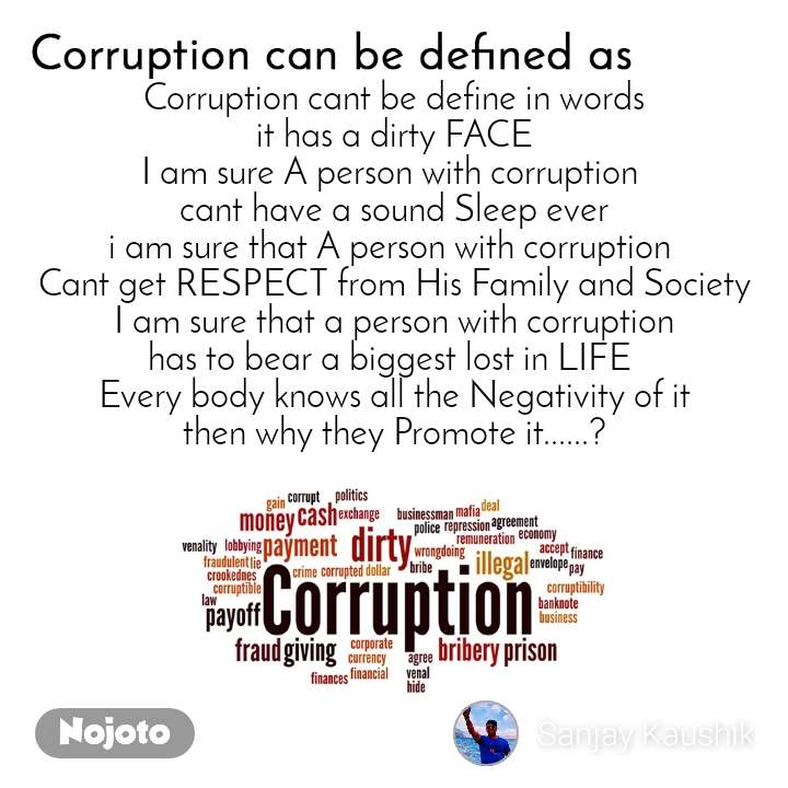 Corruption can be defined as Corruption cant be define in words it has a dirty FACE I am sure A person with corruption  cant have a sound Sleep ever i am sure that A person with corruption  Cant get RESPECT from His Family and Society I am sure that a person with corruption has to bear a biggest lost in LIFE  Every body knows all the Negativity of it then why they Promote it......?