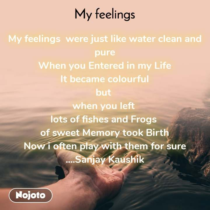 My feelings My feelings  were just like water clean and pure When you Entered in my Life It became colourful but  when you left  lots of fishes and Frogs  of sweet Memory took Birth Now i often play with them for sure ....Sanjay Kaushik