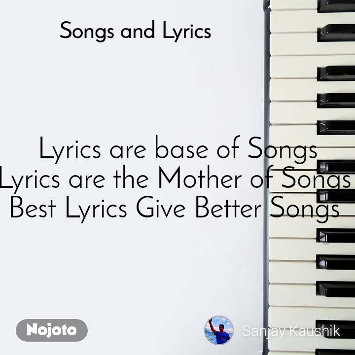 Songs and Lyrics  Lyrics are base of Songs Lyrics are the Mother of Songs  Best Lyrics Give Better Songs