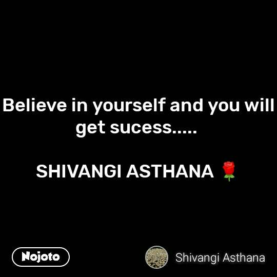 Believe in yourself and you will get sucess.....   SHIVANGI ASTHANA 🌹