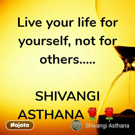 Live your life for yourself, not for others.....  SHIVANGI ASTHANA🌹🌹