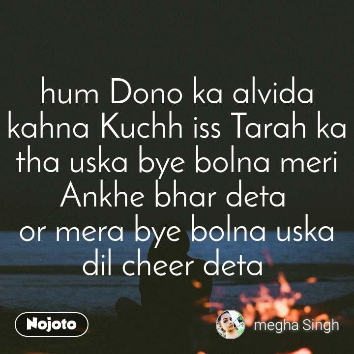 hum Dono ka alvida kahna Kuchh iss Tarah ka tha uska bye bolna meri Ankhe bhar deta  or mera bye bolna uska dil cheer deta