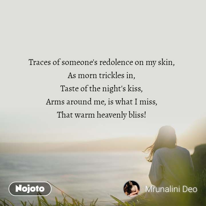 Traces of someone's redolence on my skin,  As morn trickles in,  Taste of the night's kiss,  Arms around me, is what I miss,  That warm heavenly bliss!