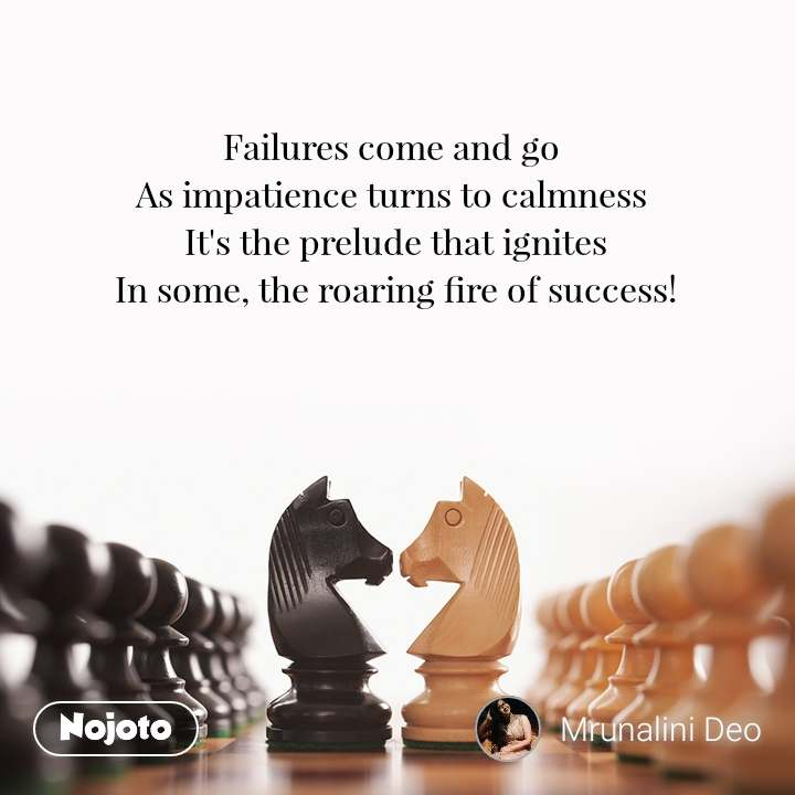 Failures come and go  As impatience turns to calmness  It's the prelude that ignites In some, the roaring fire of success!