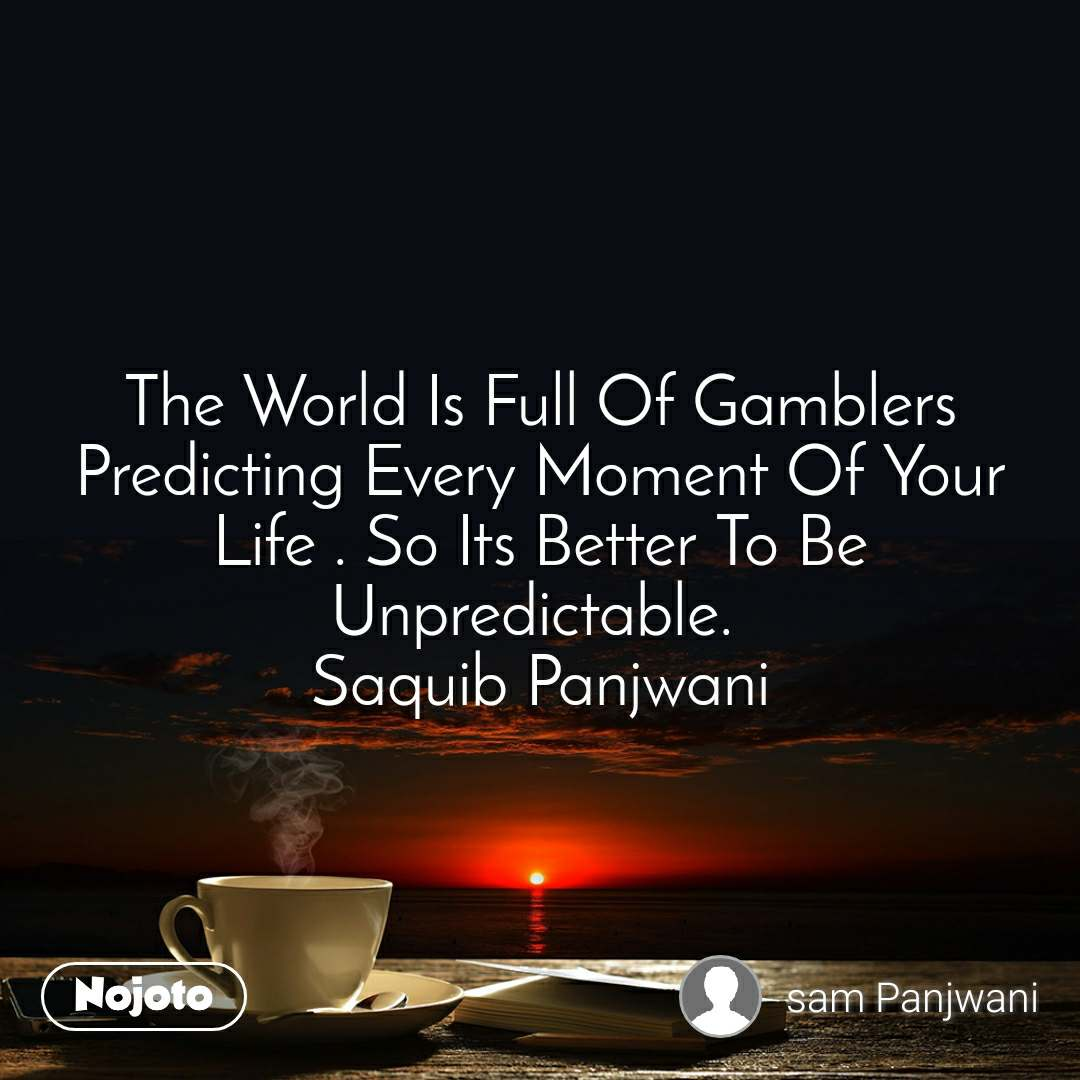 The World Is Full Of Gamblers Predicting Every Moment Of Your Life . So Its Better To Be Unpredictable.  Saquib Panjwani