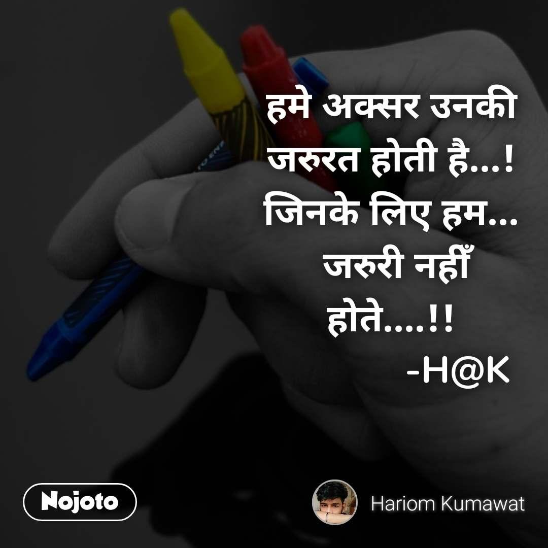 हमे अक्सर उनकी जरुरत होती है...! जिनके लिए हम...  जरुरी नहीँ होते....!!              -H@K