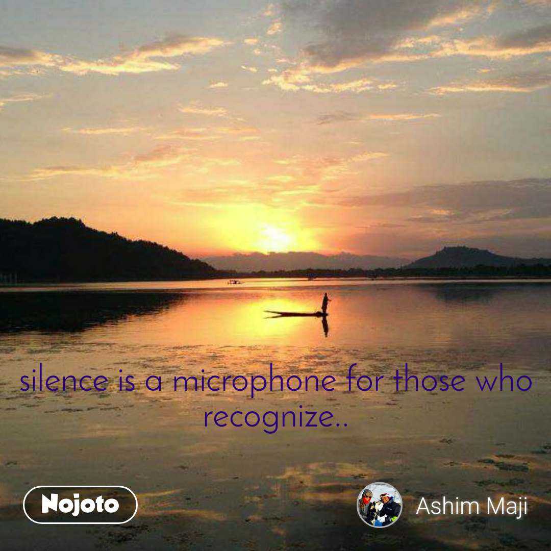 silence is a microphone for those who recognize..