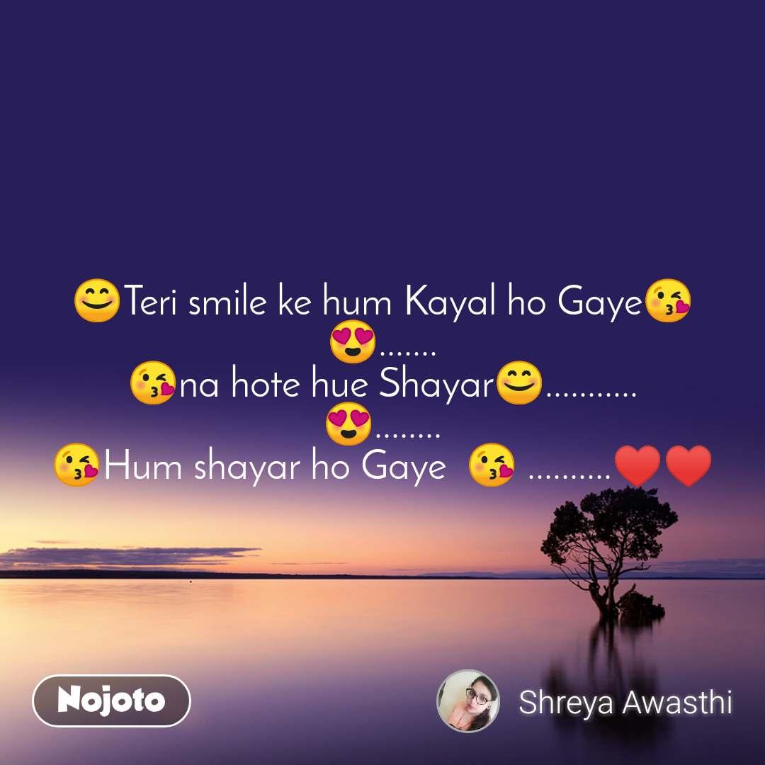 😊Teri smile ke hum Kayal ho Gaye😘 😍....... 😘na hote hue Shayar😊........... 😍........ 😘Hum shayar ho Gaye  😘 ..........♥️♥️