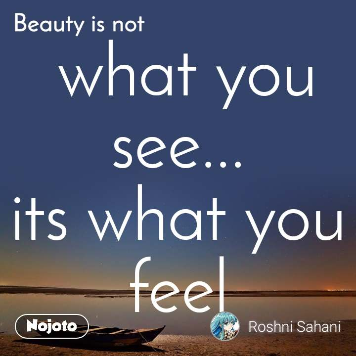 Beauty is not  what you see... its what you feel