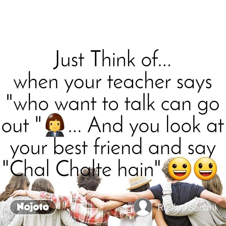 "Just Think of... when your teacher says ""who want to talk can go out ""👩‍💼... And you look at your best friend and say ""Chal Chalte hain"" 😀😃"