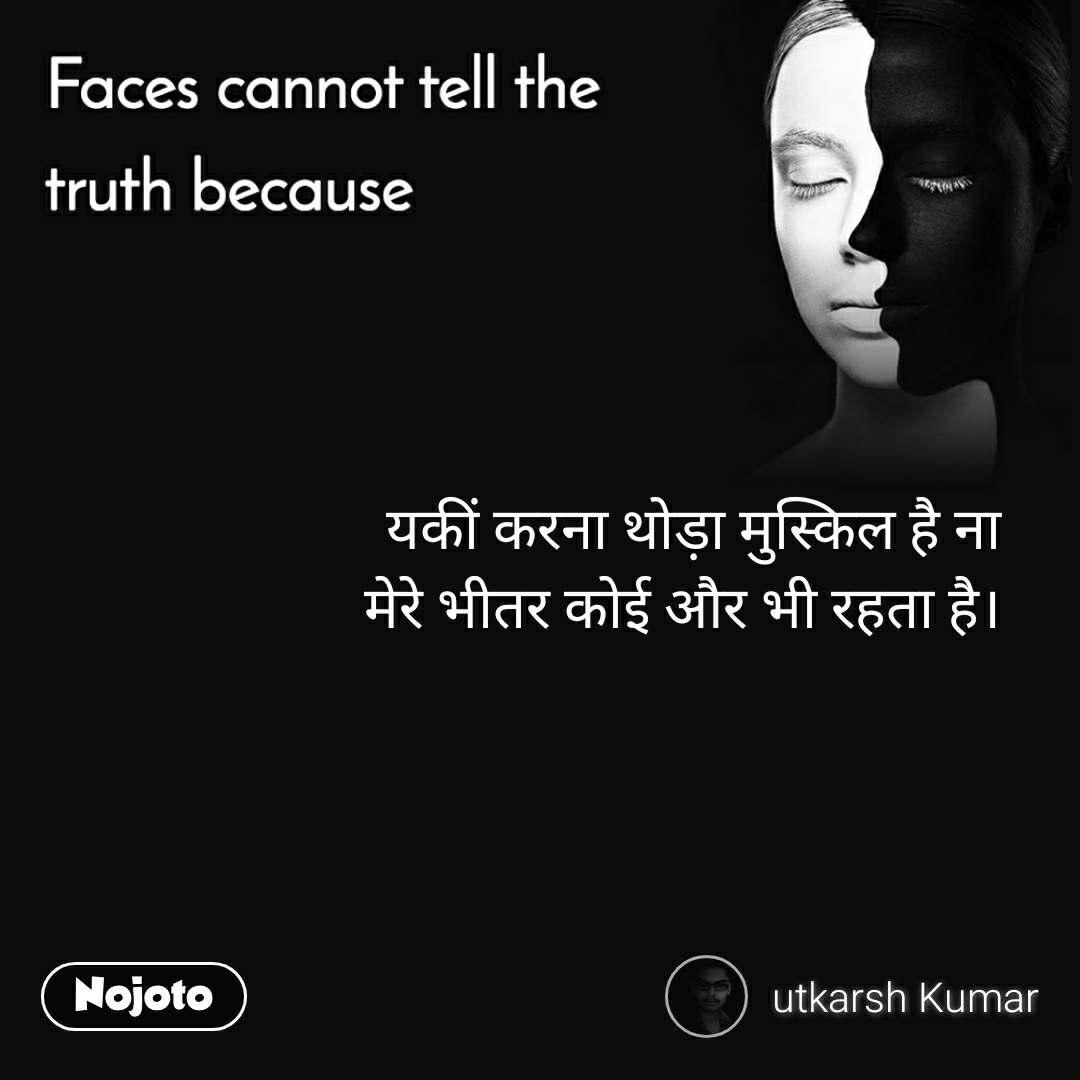 Faces cannot tell the truth because यकीं करना थोड़ा मुस्किल है ना  मेरे भीतर कोई और भी रहता है।