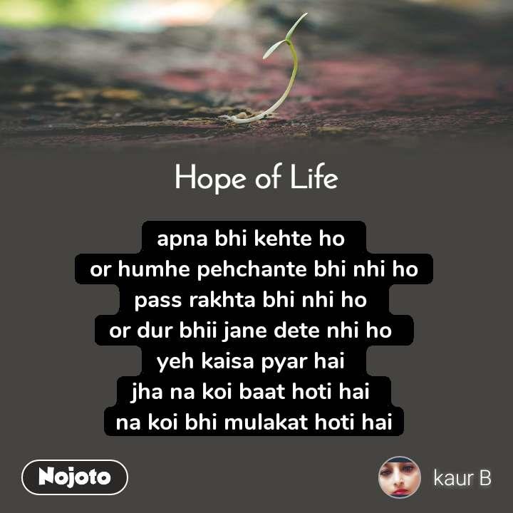 Hope of life apna bhi kehte ho  or humhe pehchante bhi nhi ho pass rakhta bhi nhi ho  or dur bhii jane dete nhi ho  yeh kaisa pyar hai  jha na koi baat hoti hai  na koi bhi mulakat hoti hai