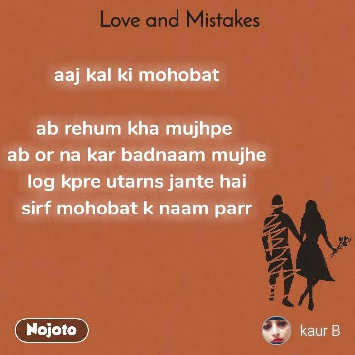 Love and Mistakes'    aaj kal ki mohobat  ab rehum kha mujhpe  ab or na kar badnaam mujhe log kpre utarns jante hai sirf mohobat k naam parr