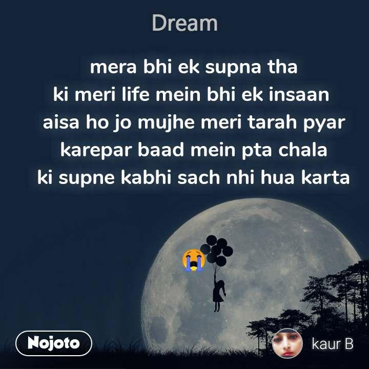 Dream mera bhi ek supna tha ki meri life mein bhi ek insaan  aisa ho jo mujhe meri tarah pyar karepar baad mein pta chala ki supne kabhi sach nhi hua karta   😭