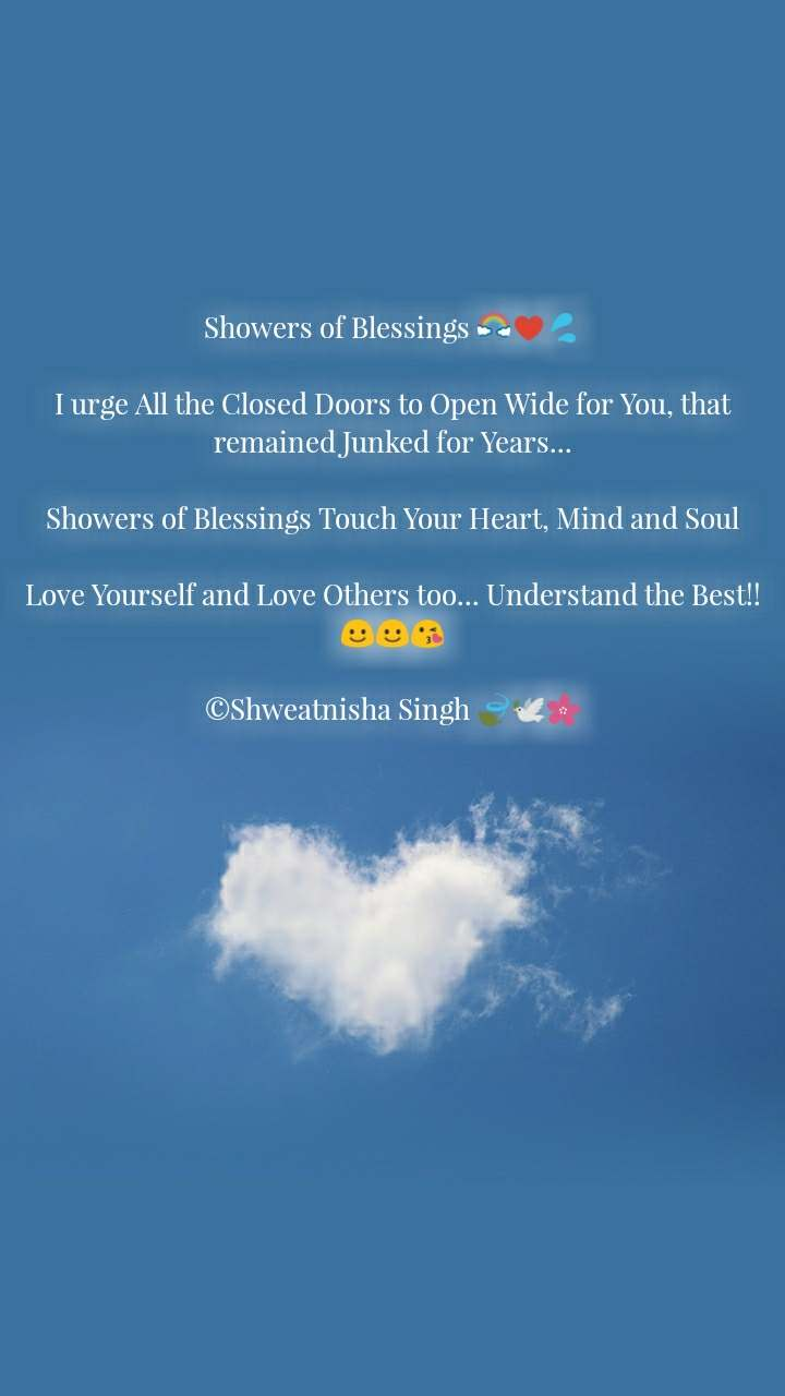 Showers of Blessings 🌈♥️💦  I urge All the Closed Doors to Open Wide for You, that remained Junked for Years...  Showers of Blessings Touch Your Heart, Mind and Soul  Love Yourself and Love Others too... Understand the Best!!☺️☺️😘  ©Shweatnisha Singh 🍃🕊️🌸