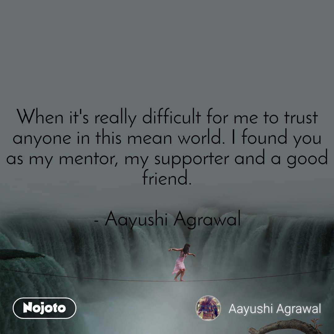 When it's really difficult for me to trust anyone in this mean world. I found you as my mentor, my supporter and a good friend.   - Aayushi Agrawal