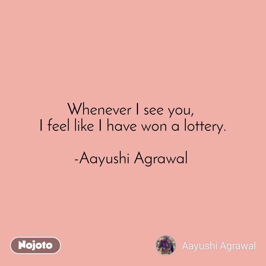 Whenever I see you,  I feel like I have won a lottery.  -Aayushi Agrawal