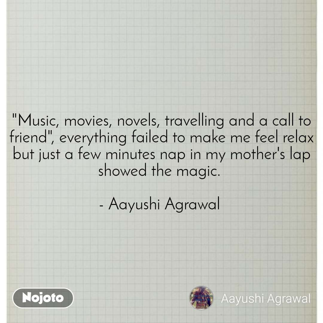 """#Pehlealfaaz """"Music, movies, novels, travelling and a call to friend"""", everything failed to make me feel relax but just a few minutes nap in my mother's lap showed the magic.   - Aayushi Agrawal"""