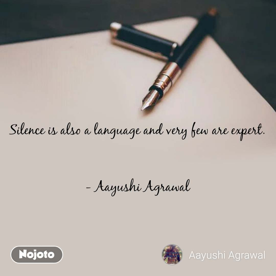 Silence is also a language and very few are expert.    - Aayushi Agrawal