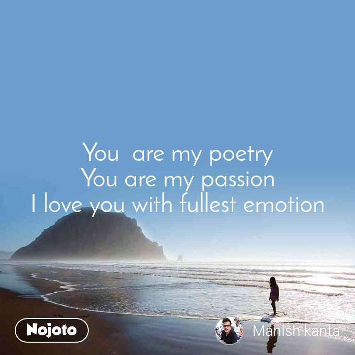 You  are my poetry You are my passion I love you with fullest emotion