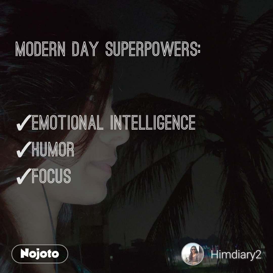 Modern day superpowers:   ✓Emotional intelligence  ✓Humor ✓Focus