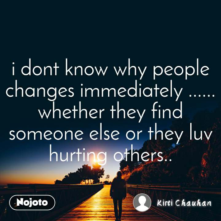 i dont know why people changes immediately ...... whether they find someone else or they luv hurting others..