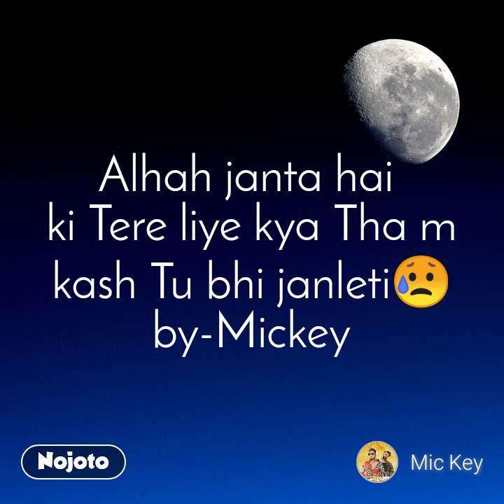 Alhah janta hai  ki Tere liye kya Tha m kash Tu bhi janleti😥 by-Mickey