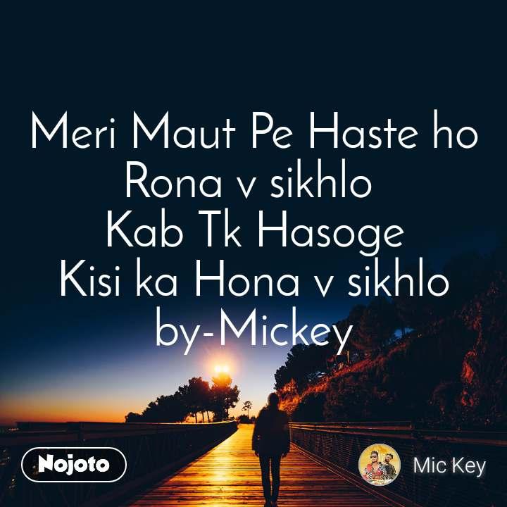 Meri Maut Pe Haste ho Rona v sikhlo  Kab Tk Hasoge Kisi ka Hona v sikhlo by-Mickey