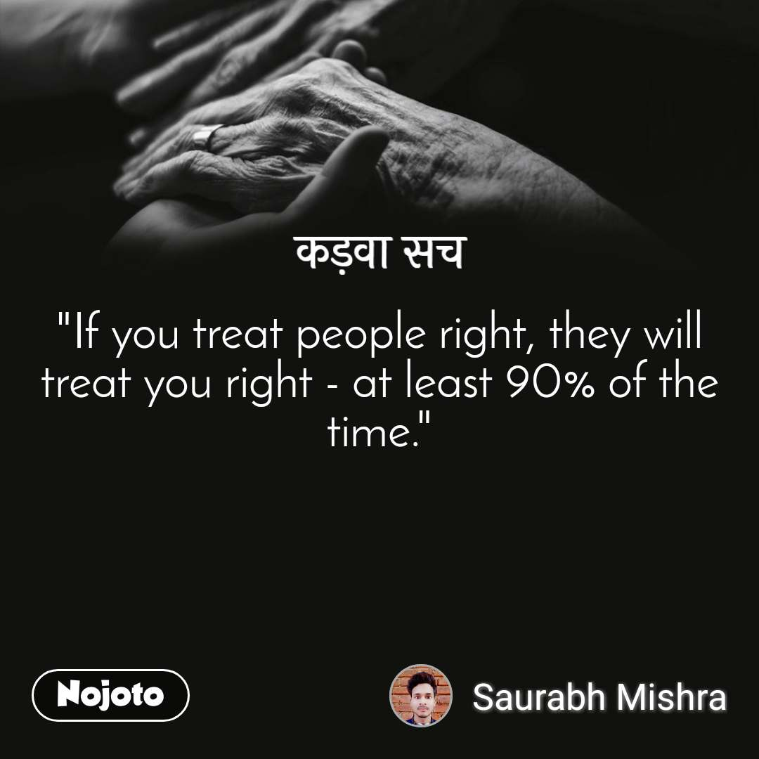 """कड़वा सच """"If you treat people right, they will treat you right - at least 90% of the time."""""""