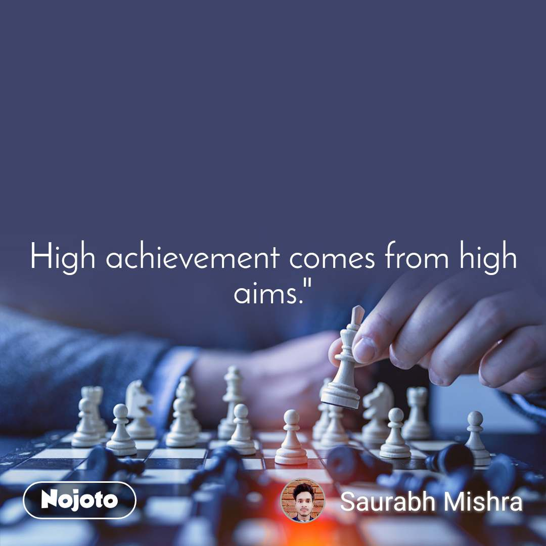 High achievement comes from high aims.""