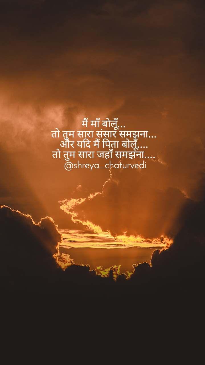 मैं माँ बोलूँ...  तो तुम सारा संसार समझना...  और यदि मैं पिता बोलूँ....  तो तुम सारा जहाँ समझना....  @shreya_chaturvedi