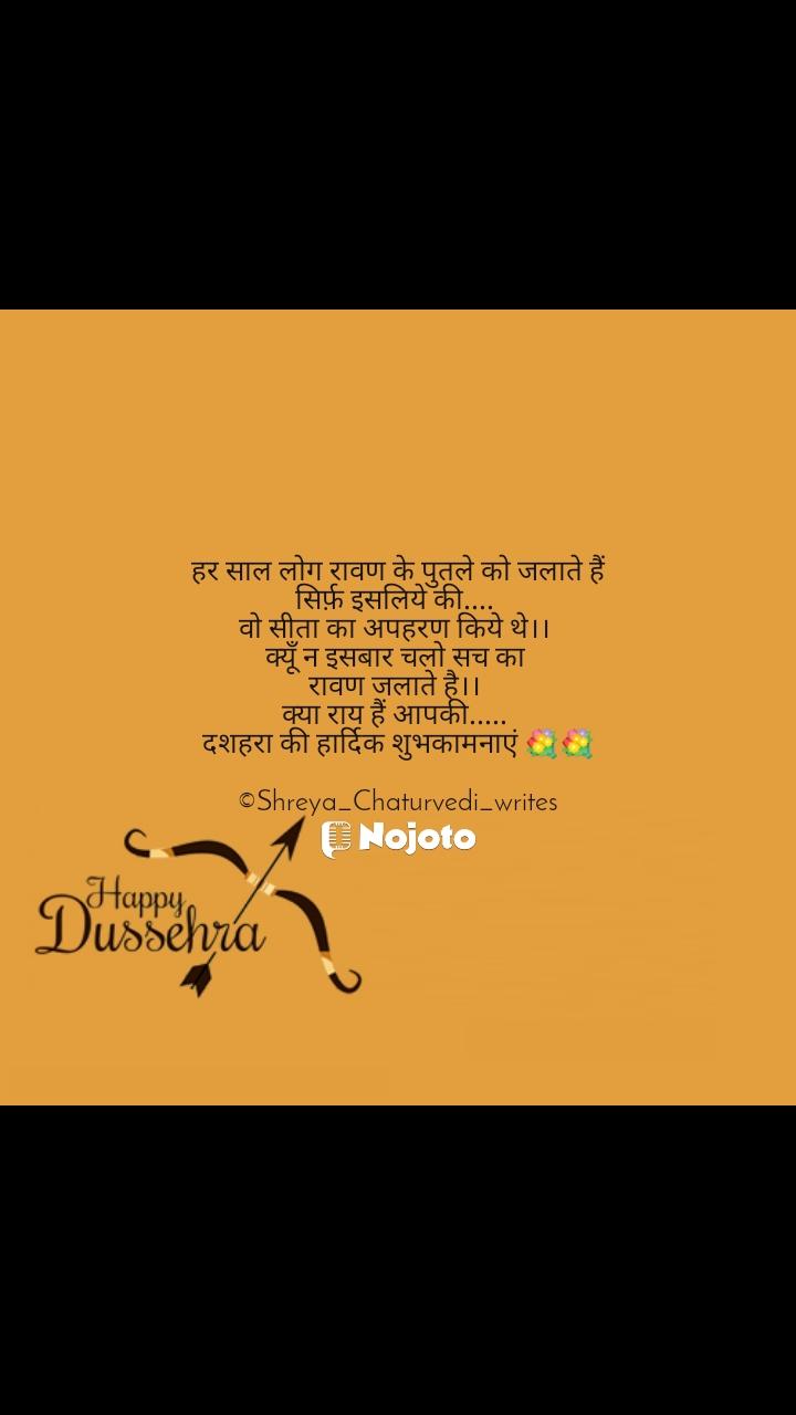 Happy Dussehra  हर साल लोग रावण के पुतले को जलाते हैं सिर्फ़ इसलिये की....  वो सीता का अपहरण किये थे।।  क्यूँ न इसबार चलो सच का  रावण जलाते है।।  क्या राय हैं आपकी.....  दशहरा की हार्दिक शुभकामनाएं 💐💐  ©Shreya_Chaturvedi_writes