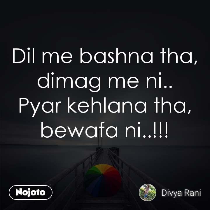 Dil me bashna tha, dimag me ni.. Pyar kehlana tha, bewafa ni..!!!