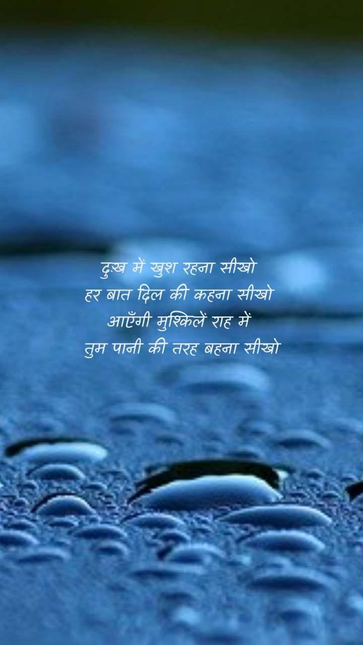 दुःख में खुश रहना सीखो  हर बात दिल की कहना सीखो  आएँगी मुश्किलें राह में  तुम पानी की तरह बहना सीखो