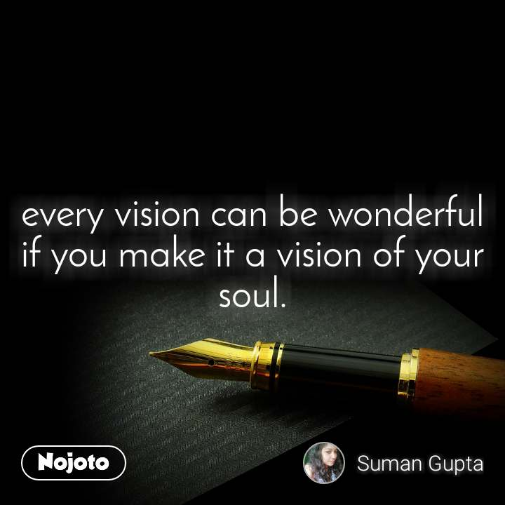every vision can be wonderful if you make it a vision of your soul.