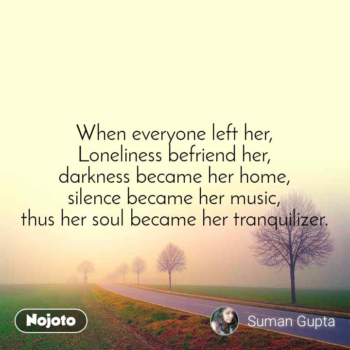 When everyone left her, Loneliness befriend her, darkness became her home, silence became her music, thus her soul became her tranquilizer.