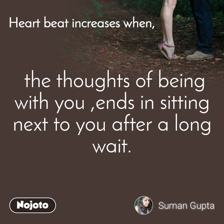 Heart Beat increases when,  the thoughts of being with you ,ends in sitting next to you after a long wait.