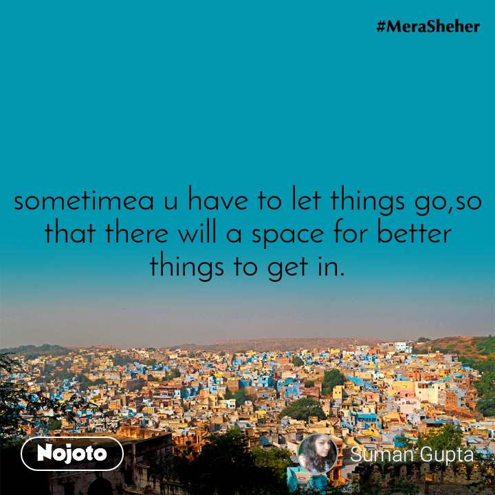 sometimea u have to let things go,so that there will a space for better things to get in.