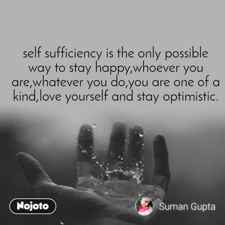 self sufficiency is the only possible way to stay happy,whoever you are,whatever you do,you are one of a kind,love yourself and stay optimistic.