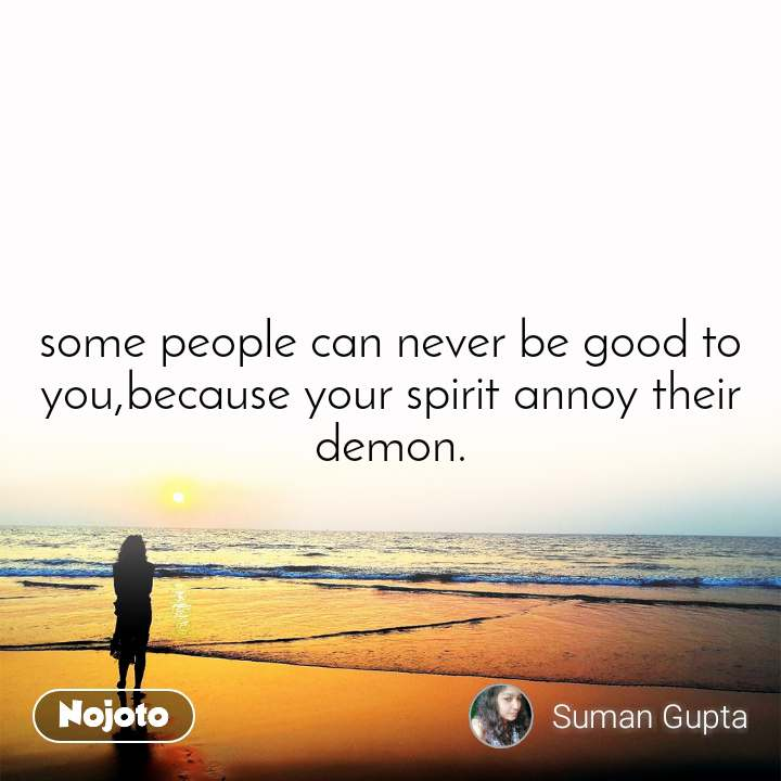 some people can never be good to you,because your spirit annoy their demon.