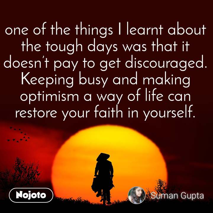 one of the things I learnt about  the tough days was that it doesn't pay to get discouraged. Keeping busy and making optimism a way of life can restore your faith in yourself.