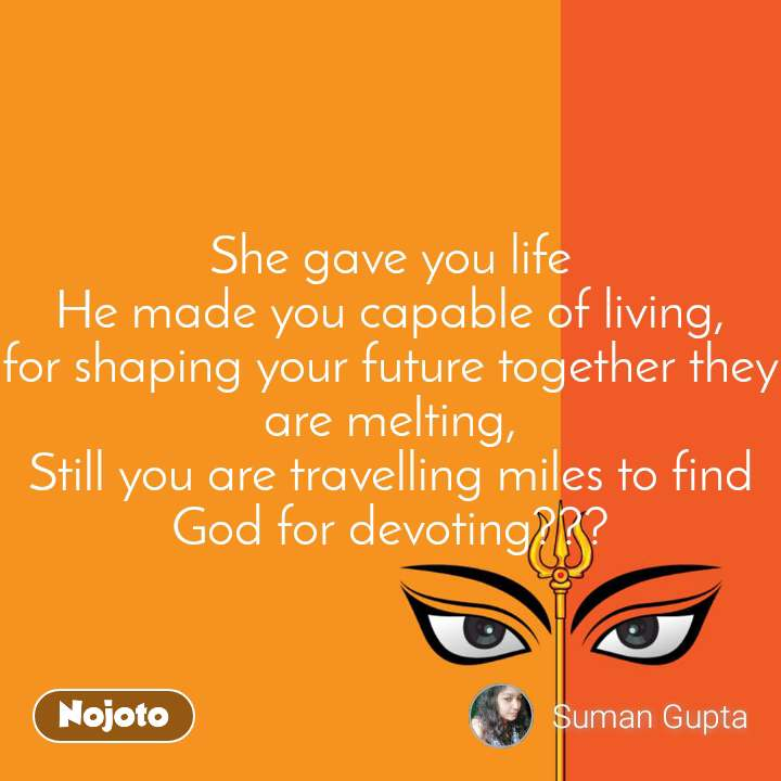 She gave you life He made you capable of living, for shaping your future together they are melting, Still you are travelling miles to find God for devoting???