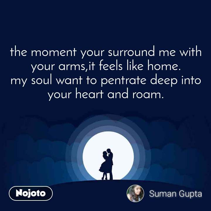 the moment your surround me with your arms,it feels like home. my soul want to pentrate deep into your heart and roam.