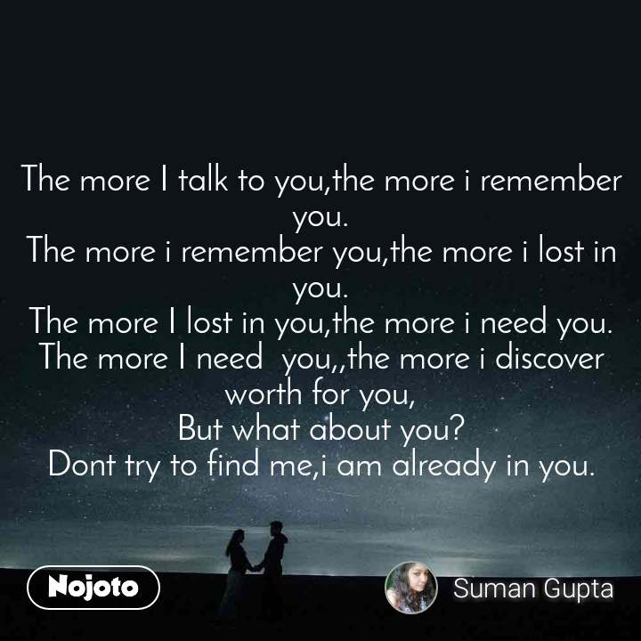 The more I talk to you,the more i remember you. The more i remember you,the more i lost in you. The more I lost in you,the more i need you. The more I need  you,,the more i discover worth for you, But what about you? Dont try to find me,i am already in you.