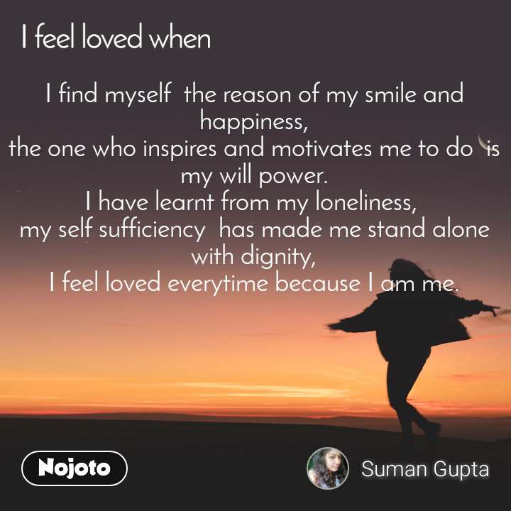 I feel loved when I find myself  the reason of my smile and happiness, the one who inspires and motivates me to do  is my will power. I have learnt from my loneliness,  my self sufficiency  has made me stand alone with dignity, I feel loved everytime because I am me.