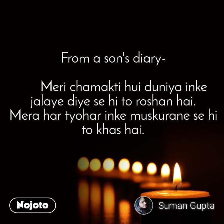 From a son's diary-        Meri chamakti hui duniya inke jalaye diye se hi to roshan hai. Mera har tyohar inke muskurane se hi to khas hai.