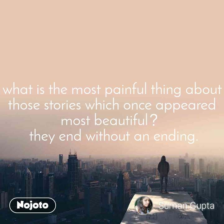 what is the most painful thing about those stories which once appeared most beautiful?  they end without an ending.