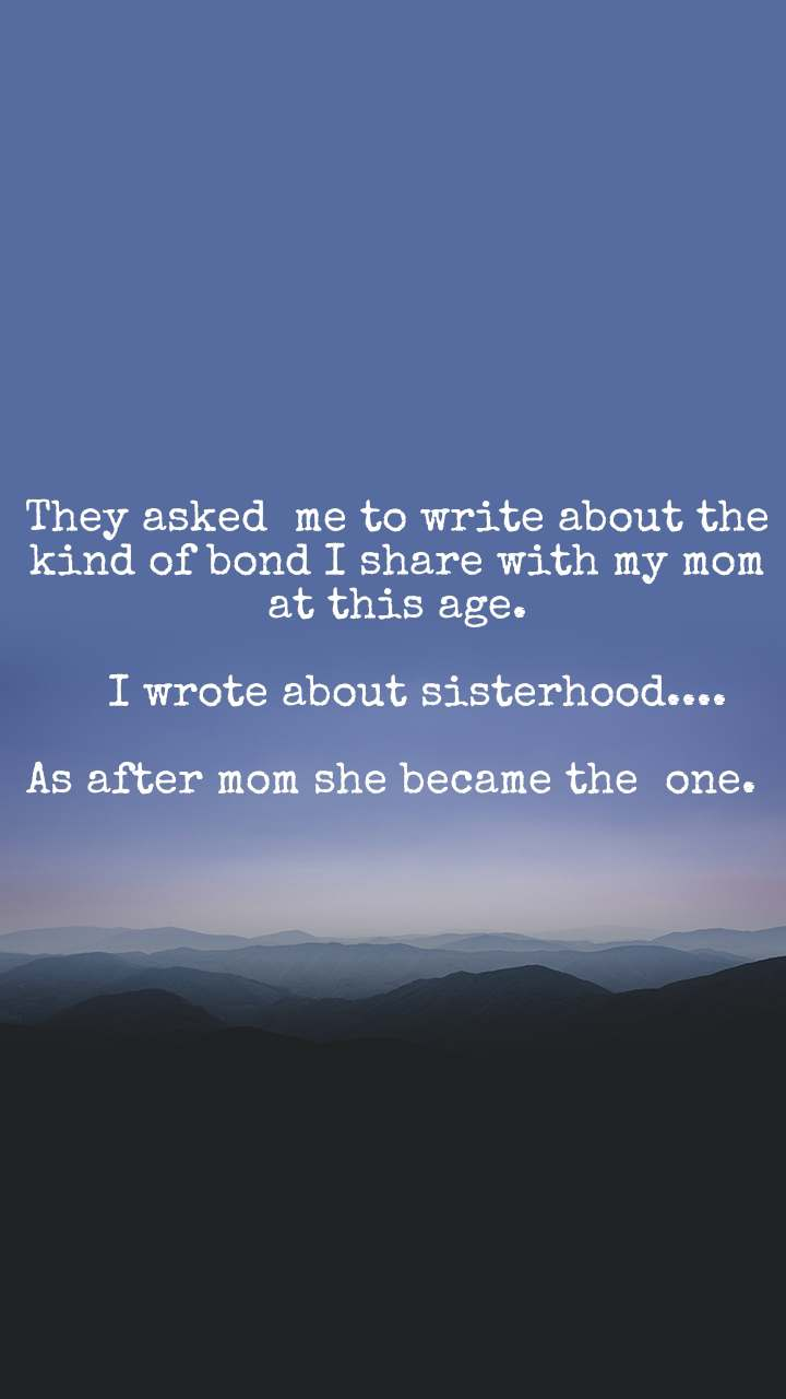 They asked  me to write about the kind of bond I share with my mom at this age.     I wrote about sisterhood....  As after mom she became the  one.