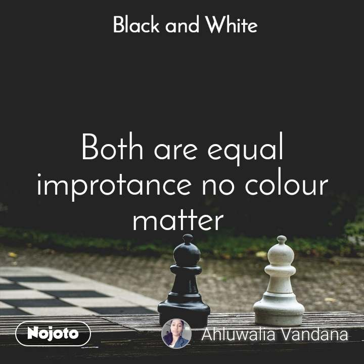 Black and White  Both are equal improtance no colour matter